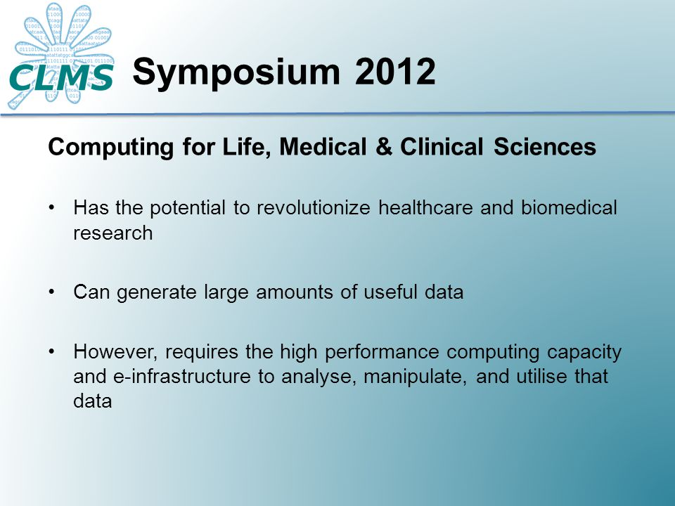 Computing for Life, Medical & Clinical Sciences Has the potential to revolutionize healthcare and biomedical research Can generate large amounts of useful data However, requires the high performance computing capacity and e-infrastructure to analyse, manipulate, and utilise that data Symposium 2012