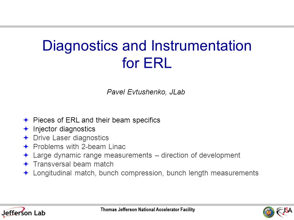 Diagnostics and Instrumentation for ERL  Pieces of ERL and their beam specifics  Injector diagnostics  Drive Laser diagnostics  Problems with 2-beam Linac  Large dynamic range measurements – direction of development  Transversal beam match  Longitudinal match, bunch compression, bunch length measurements Pavel Evtushenko, JLab