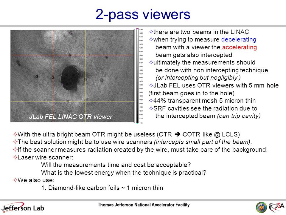 2-pass viewers  there are two beams in the LINAC  when trying to measure decelerating beam with a viewer the accelerating beam gets also intercepted  ultimately the measurements should be done with non intercepting technique (or intercepting but negligibly )  JLab FEL uses OTR viewers with 5 mm hole (first beam goes in to the hole)  44% transparent mesh 5 micron thin  SRF cavities see the radiation due to the intercepted beam (can trip cavity) JLab FEL LINAC OTR viewer  With the ultra bright beam OTR might be useless (OTR  COTR like @ LCLS)  The best solution might be to use wire scanners (intercepts small part of the beam).