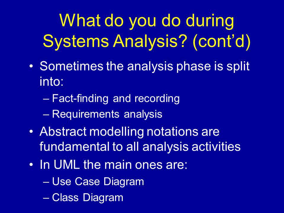 What do you do during Systems Analysis? (cont'd) Sometimes the analysis phase is split into: –Fact-finding and recording –Requirements analysis Abstra