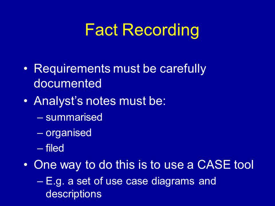 Fact Recording Requirements must be carefully documented Analyst's notes must be: –summarised –organised –filed One way to do this is to use a CASE to