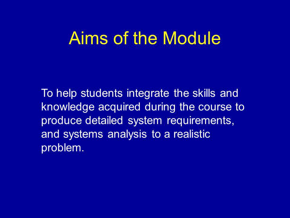 Aims of the Module To help students integrate the skills and knowledge acquired during the course to produce detailed system requirements, and systems analysis to a realistic problem.