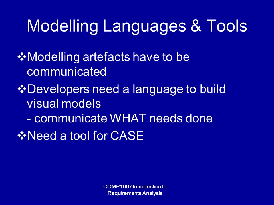 COMP1007 Introduction to Requirements Analysis Modelling Languages & Tools  Modelling artefacts have to be communicated  Developers need a language to build visual models - communicate WHAT needs done  Need a tool for CASE