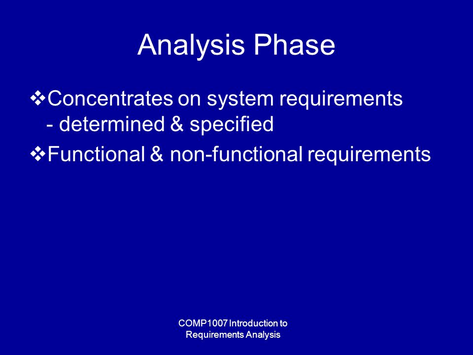 COMP1007 Introduction to Requirements Analysis Analysis Phase  Concentrates on system requirements - determined & specified  Functional & non-functional requirements