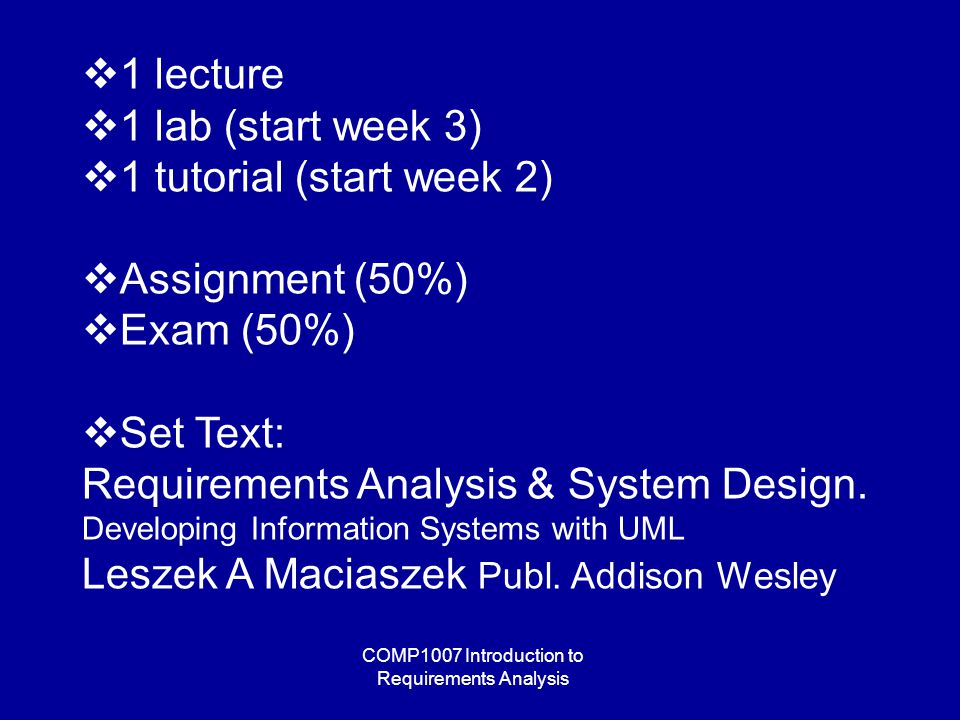 COMP1007 Introduction to Requirements Analysis  1 lecture  1 lab (start week 3)  1 tutorial (start week 2)  Assignment (50%)  Exam (50%)  Set Text: Requirements Analysis & System Design.