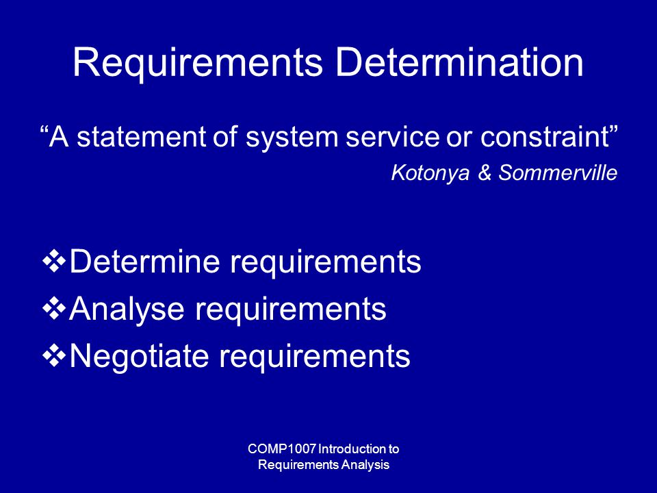 COMP1007 Introduction to Requirements Analysis Requirements Determination A statement of system service or constraint Kotonya & Sommerville  Determine requirements  Analyse requirements  Negotiate requirements