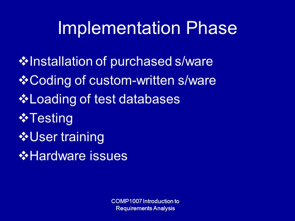 COMP1007 Introduction to Requirements Analysis Implementation Phase  Installation of purchased s/ware  Coding of custom-written s/ware  Loading of test databases  Testing  User training  Hardware issues