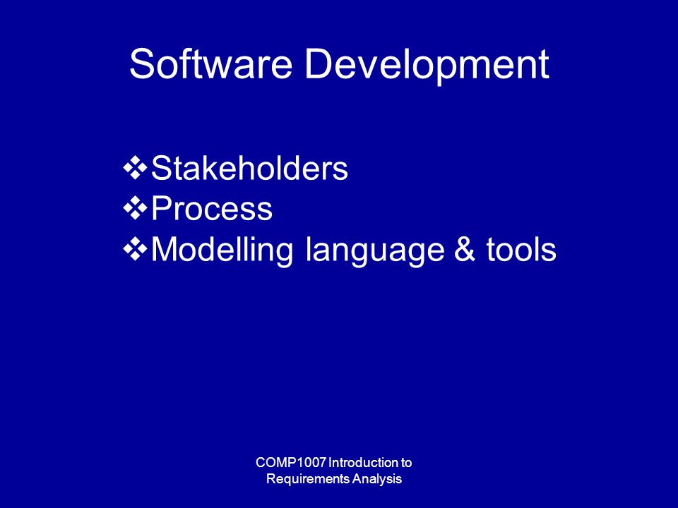 COMP1007 Introduction to Requirements Analysis Software Development  Stakeholders  Process  Modelling language & tools