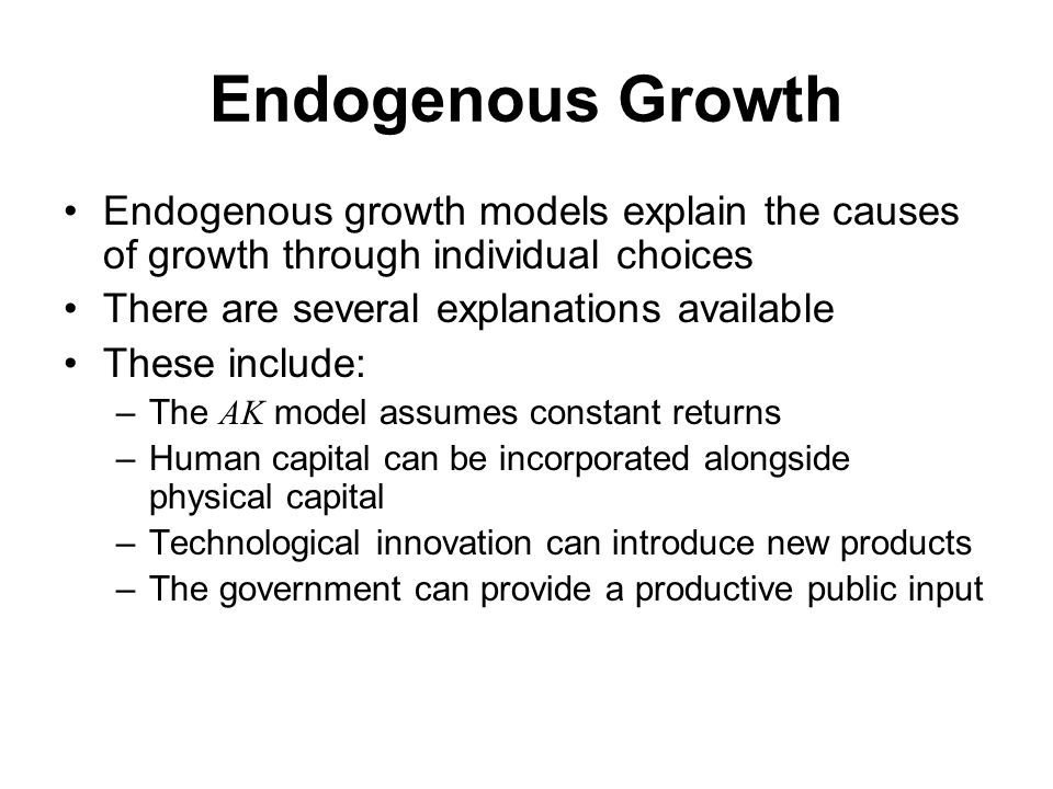 Endogenous Growth Endogenous growth models explain the causes of growth through individual choices There are several explanations available These include: –The AK model assumes constant returns –Human capital can be incorporated alongside physical capital –Technological innovation can introduce new products –The government can provide a productive public input