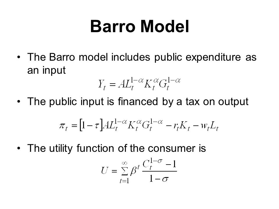 Barro Model The Barro model includes public expenditure as an input The public input is financed by a tax on output The utility function of the consumer is