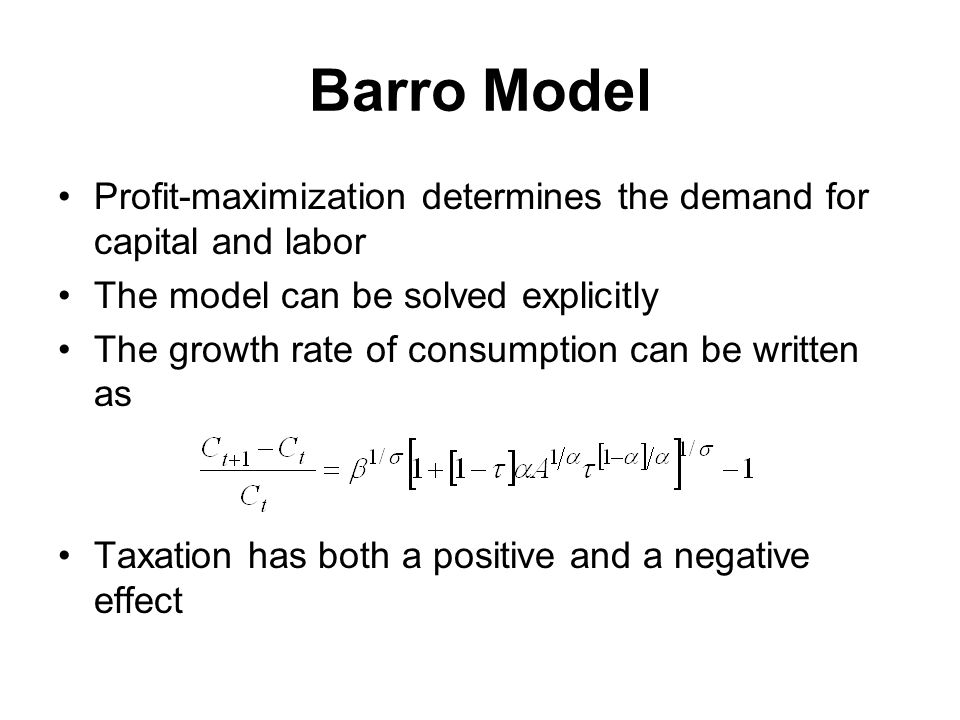 Barro Model Profit-maximization determines the demand for capital and labor The model can be solved explicitly The growth rate of consumption can be written as Taxation has both a positive and a negative effect