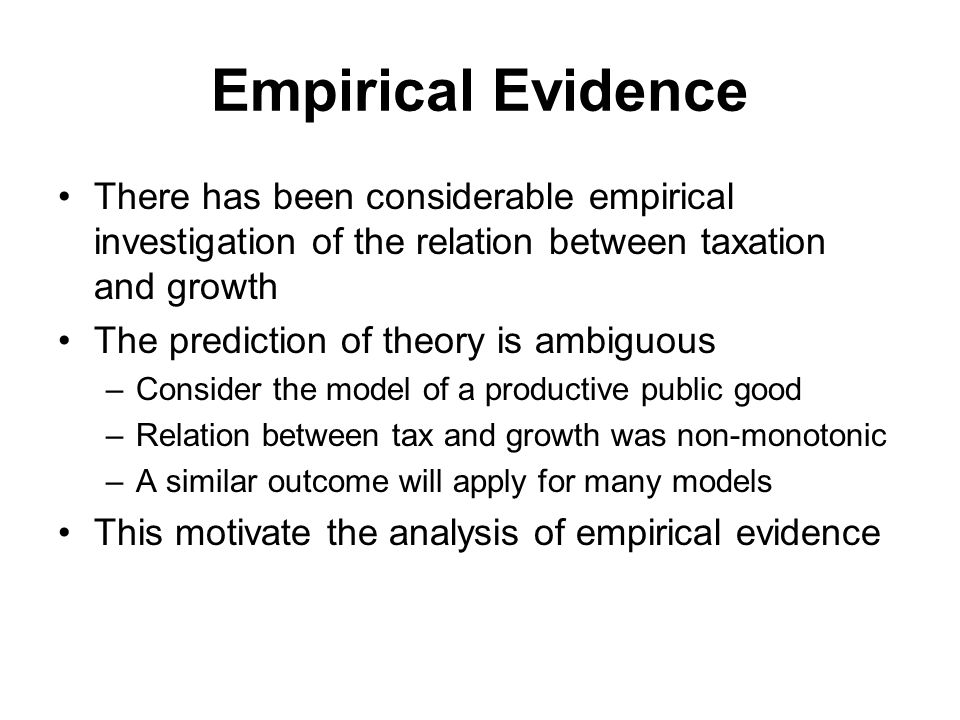 Empirical Evidence There has been considerable empirical investigation of the relation between taxation and growth The prediction of theory is ambiguous –Consider the model of a productive public good –Relation between tax and growth was non-monotonic –A similar outcome will apply for many models This motivate the analysis of empirical evidence