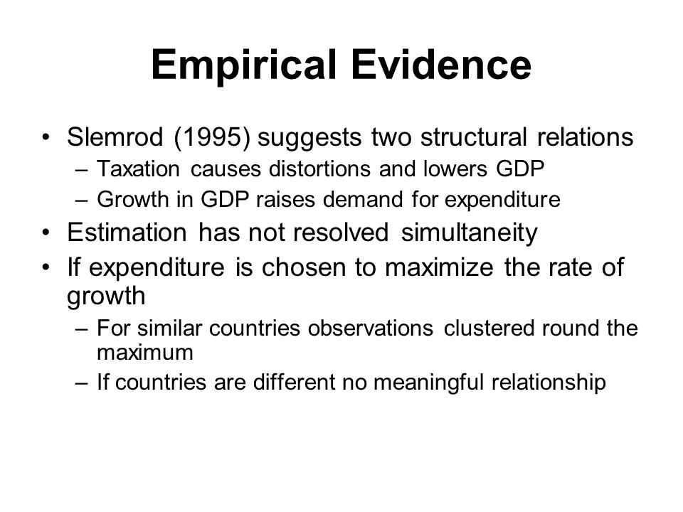 Empirical Evidence Slemrod (1995) suggests two structural relations –Taxation causes distortions and lowers GDP –Growth in GDP raises demand for expenditure Estimation has not resolved simultaneity If expenditure is chosen to maximize the rate of growth –For similar countries observations clustered round the maximum –If countries are different no meaningful relationship