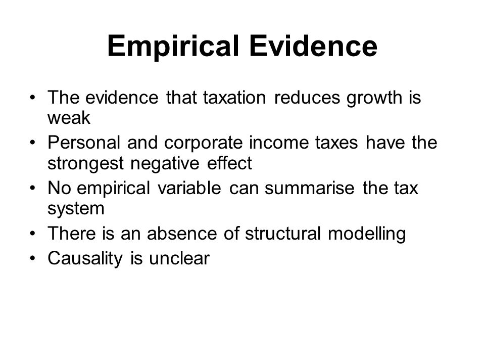 The evidence that taxation reduces growth is weak Personal and corporate income taxes have the strongest negative effect No empirical variable can summarise the tax system There is an absence of structural modelling Causality is unclear