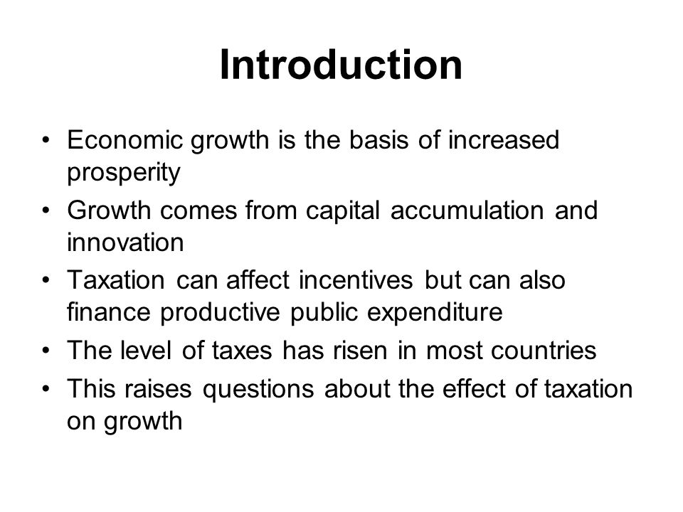 Introduction Economic growth is the basis of increased prosperity Growth comes from capital accumulation and innovation Taxation can affect incentives but can also finance productive public expenditure The level of taxes has risen in most countries This raises questions about the effect of taxation on growth
