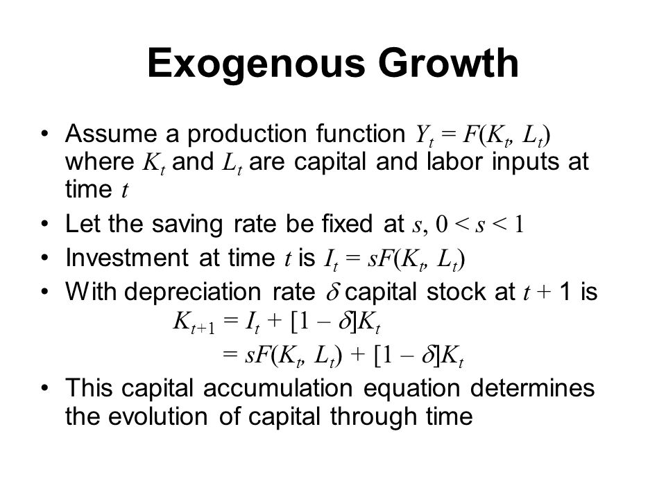 Exogenous Growth Assume a production function Y t = F(K t, L t ) where K t and L t are capital and labor inputs at time t Let the saving rate be fixed at s, 0 < s < 1 Investment at time t is I t = sF(K t, L t ) With depreciation rate  capital stock at t + 1 is K t+1 = I t + [1 –  K t = sF(K t, L t ) + [1 –  K t This capital accumulation equation determines the evolution of capital through time