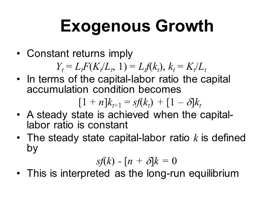 Exogenous Growth Constant returns imply Y t = L t F(K t /L t, 1) = L t f(k t ), k t = K t /L t In terms of the capital-labor ratio the capital accumulation condition becomes [1 + n]k t+1 = sf(k t ) + [1 –  k t A steady state is achieved when the capital- labor ratio is constant The steady state capital-labor ratio k is defined by sf(k) - [n +  k = 0 This is interpreted as the long-run equilibrium