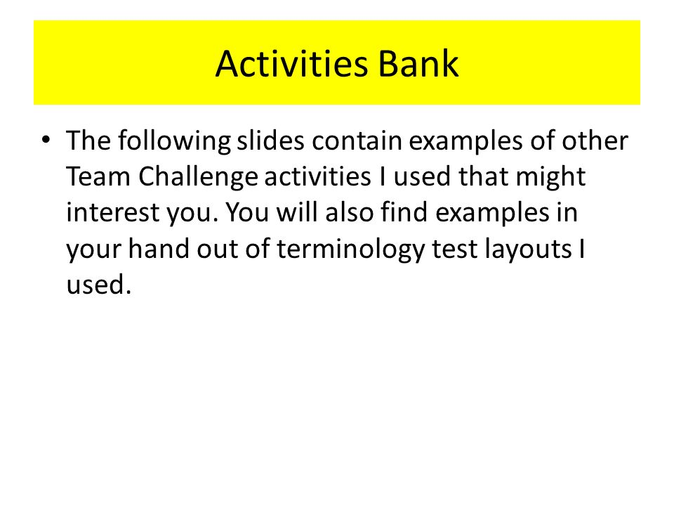 Activities Bank The following slides contain examples of other Team Challenge activities I used that might interest you.