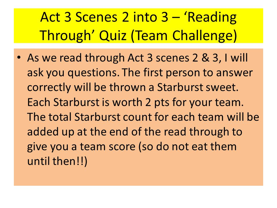 Act 3 Scenes 2 into 3 – 'Reading Through' Quiz (Team Challenge) As we read through Act 3 scenes 2 & 3, I will ask you questions.