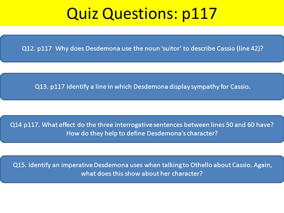Quiz Questions: p117 Q12. p117 Why does Desdemona use the noun 'suitor' to describe Cassio (line 42)? Q13. p117 Identify a line in which Desdemona dis