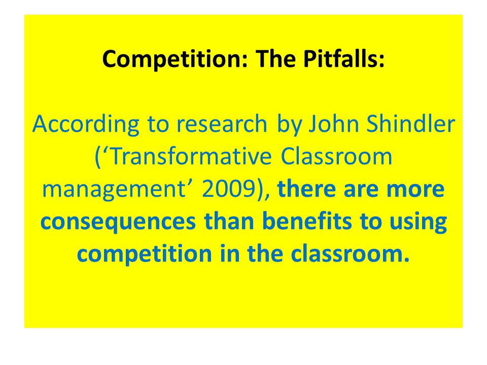 Competition: The Pitfalls: According to research by John Shindler ('Transformative Classroom management' 2009), there are more consequences than benefits to using competition in the classroom.