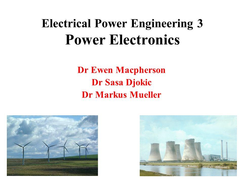 Electrical Power Engineering 3 Power Electronics Dr Ewen Macpherson Dr Sasa Djokic Dr Markus Mueller