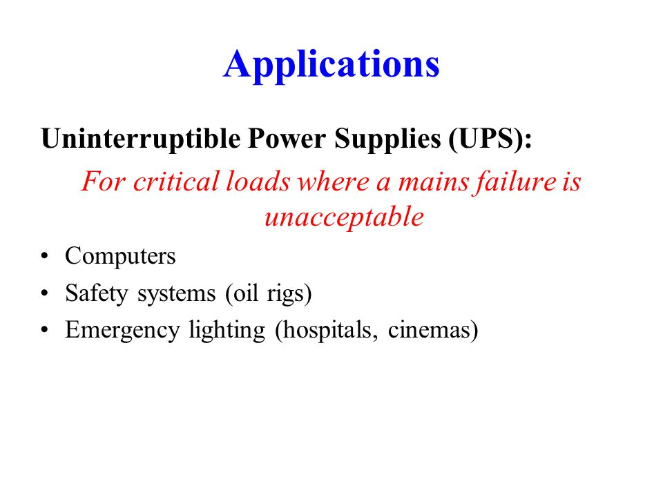 Applications Uninterruptible Power Supplies (UPS): For critical loads where a mains failure is unacceptable Computers Safety systems (oil rigs) Emergency lighting (hospitals, cinemas)
