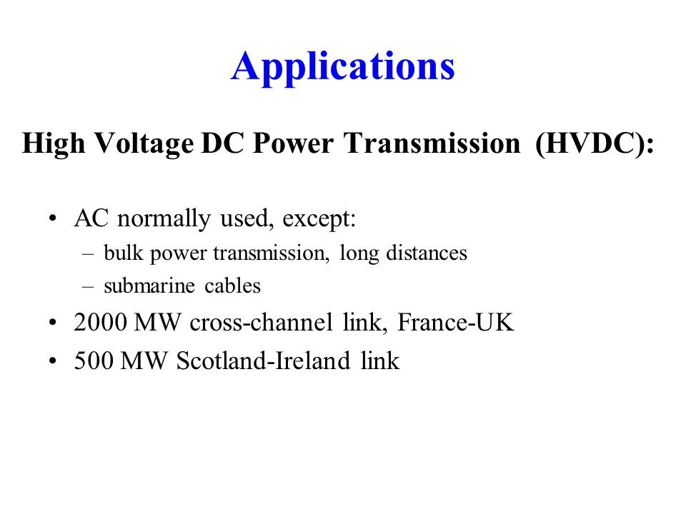 Applications High Voltage DC Power Transmission (HVDC): AC normally used, except: –bulk power transmission, long distances –submarine cables 2000 MW cross-channel link, France-UK 500 MW Scotland-Ireland link