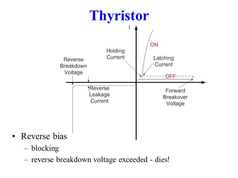 Thyristor Reverse bias –blocking –reverse breakdown voltage exceeded - dies!