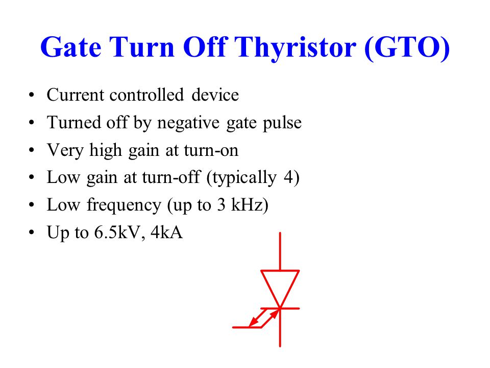 Gate Turn Off Thyristor (GTO) Current controlled device Turned off by negative gate pulse Very high gain at turn-on Low gain at turn-off (typically 4)