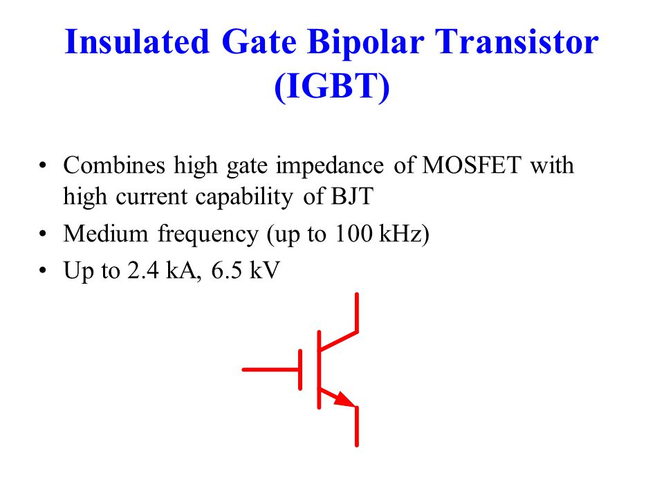 Insulated Gate Bipolar Transistor (IGBT) Combines high gate impedance of MOSFET with high current capability of BJT Medium frequency (up to 100 kHz) Up to 2.4 kA, 6.5 kV