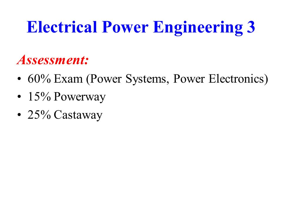 Electrical Power Engineering 3 Powerway: Starts week 2 2 mornings total Groups of 8-12 Work in pairs Check when you are due to attend.