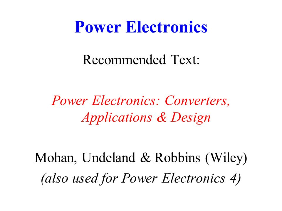 Power Electronics Recommended Text: Power Electronics: Converters, Applications & Design Mohan, Undeland & Robbins (Wiley) (also used for Power Electr
