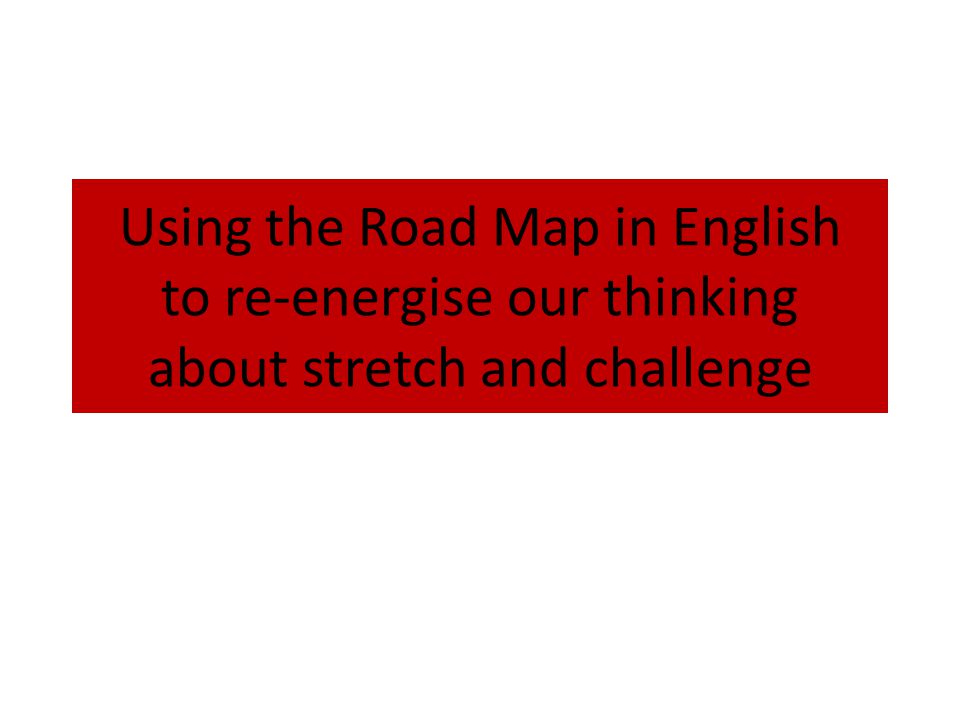 Using the Road Map in English to re-energise our thinking about stretch and challenge