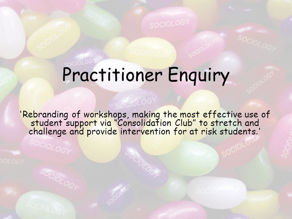 Practitioner Enquiry Rebranding of workshops, making the most effective use of student support via Consolidation Club to stretch and challenge and provide intervention for at risk students.