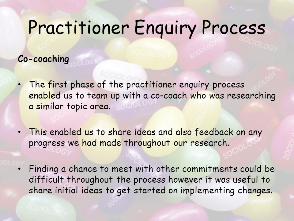 Practitioner Enquiry Process Co-coaching The first phase of the practitioner enquiry process enabled us to team up with a co-coach who was researching a similar topic area.
