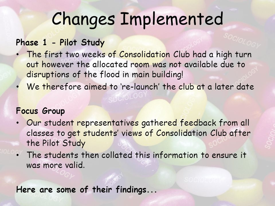 Changes Implemented Phase 1 - Pilot Study The first two weeks of Consolidation Club had a high turn out however the allocated room was not available due to disruptions of the flood in main building.