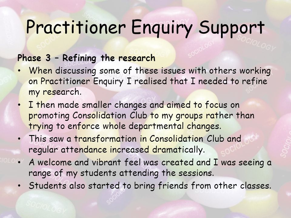 Practitioner Enquiry Support Phase 3 – Refining the research When discussing some of these issues with others working on Practitioner Enquiry I realised that I needed to refine my research.