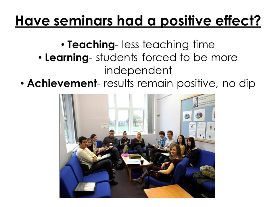 Have seminars had a positive effect? Teaching - less teaching time Learning - students forced to be more independent Achievement - results remain posi