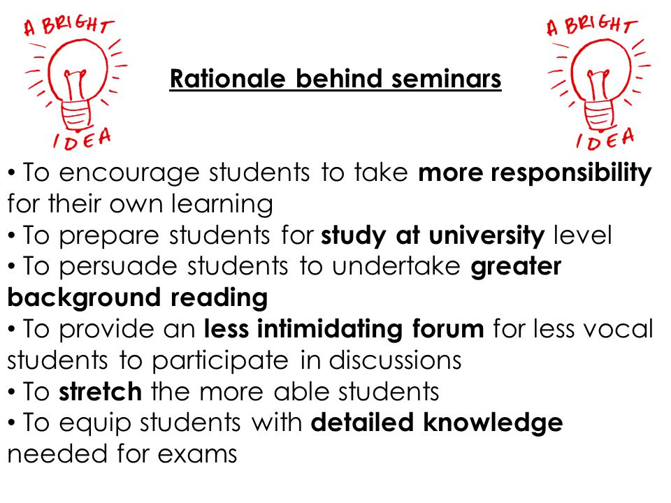 Rationale behind seminars To encourage students to take more responsibility for their own learning To prepare students for study at university level T