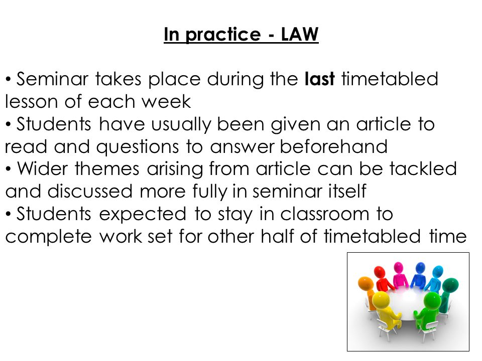 In practice - LAW Seminar takes place during the last timetabled lesson of each week Students have usually been given an article to read and questions to answer beforehand Wider themes arising from article can be tackled and discussed more fully in seminar itself Students expected to stay in classroom to complete work set for other half of timetabled time