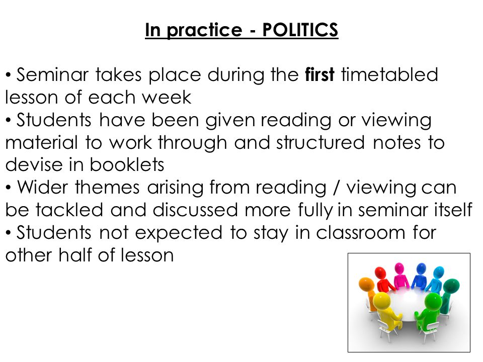 In practice - POLITICS Seminar takes place during the first timetabled lesson of each week Students have been given reading or viewing material to work through and structured notes to devise in booklets Wider themes arising from reading / viewing can be tackled and discussed more fully in seminar itself Students not expected to stay in classroom for other half of lesson