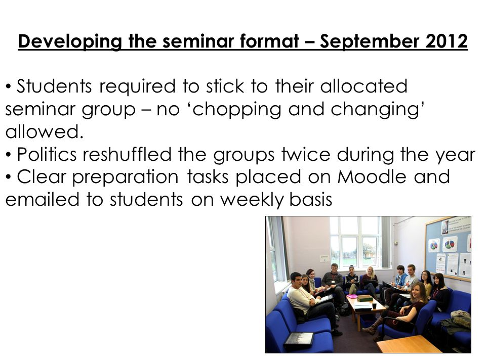 Developing the seminar format – September 2012 Students required to stick to their allocated seminar group – no 'chopping and changing' allowed.
