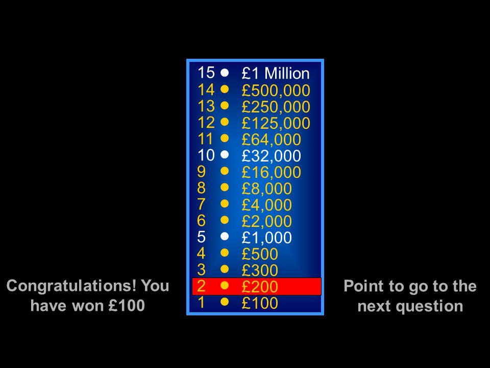 15 14 13 12 11 10 9 8 7 6 5 4 3 2 1 £1 Million £500,000 £250,000 £125,000 £64,000 £32,000 £16,000 £8,000 £4,000 £2,000 £1,000 £500 £300 £200 £100 Congratulations.