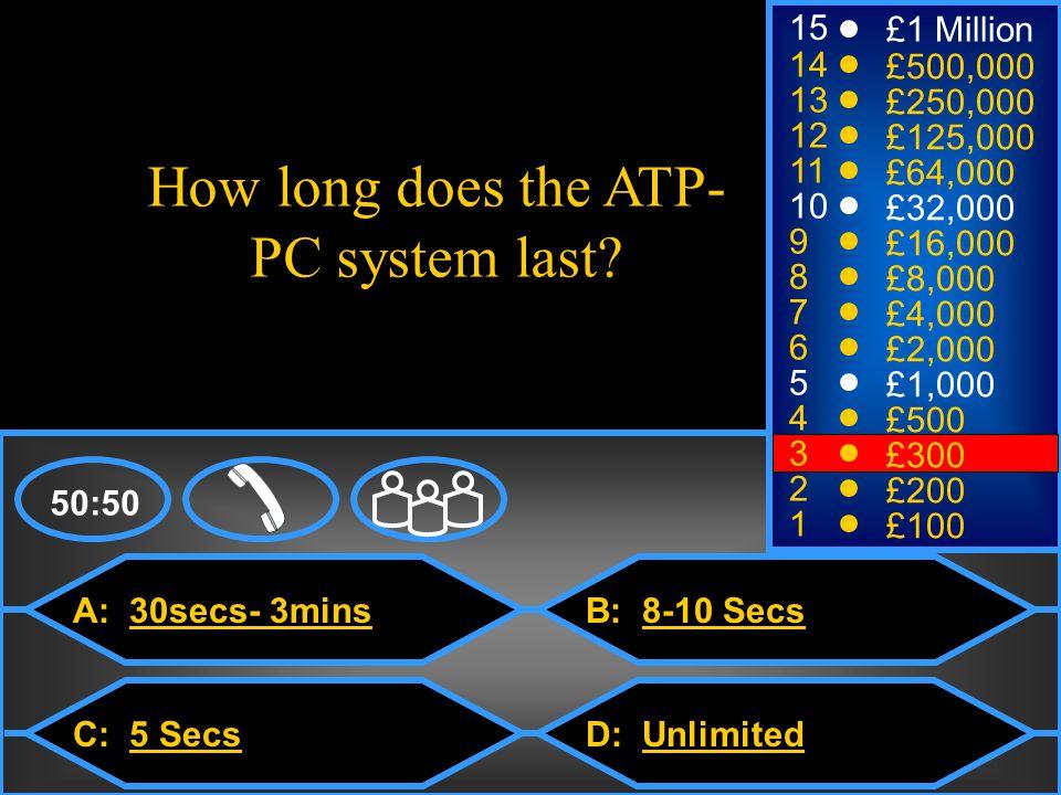 A: 30secs- 3mins C: 5 Secs B: 8-10 Secs D: Unlimited How long does the ATP- PC system last.