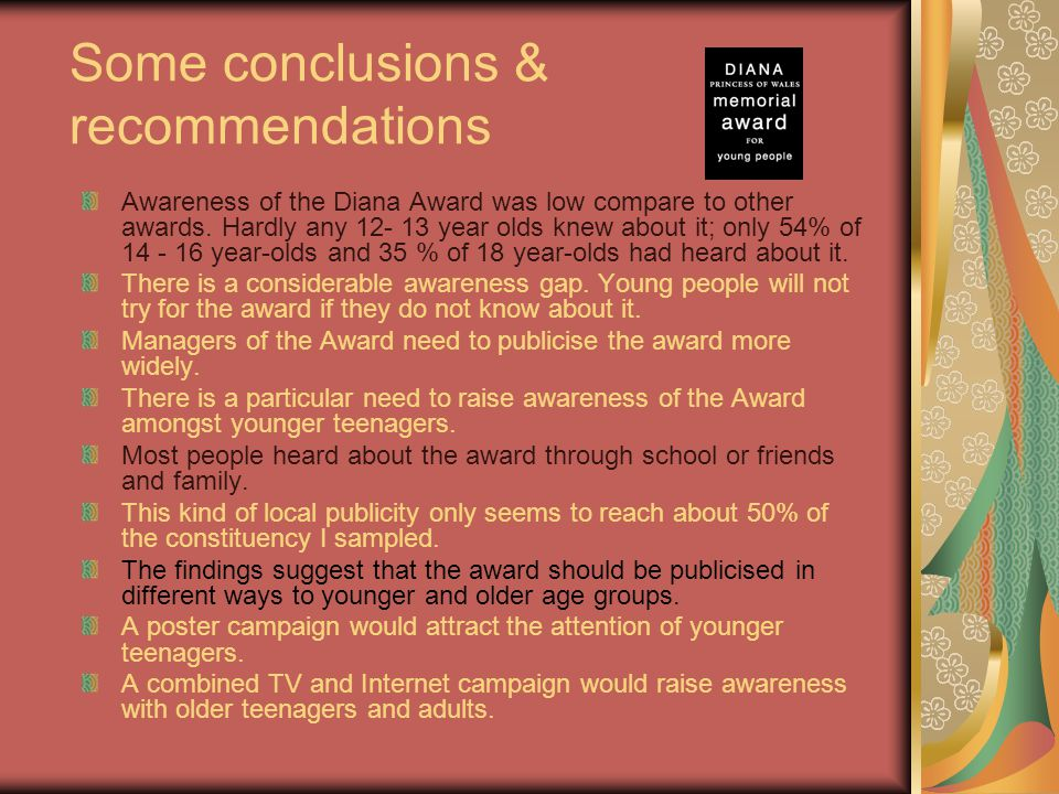 Some conclusions & recommendations Awareness of the Diana Award was low compare to other awards. Hardly any 12- 13 year olds knew about it; only 54% o