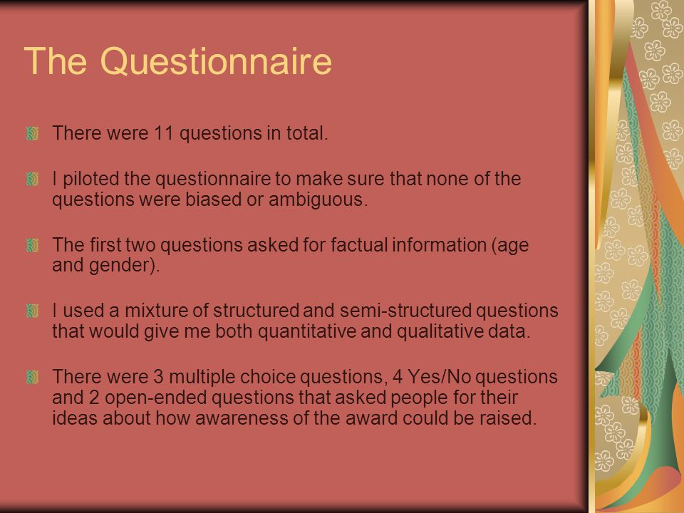The Questionnaire There were 11 questions in total. I piloted the questionnaire to make sure that none of the questions were biased or ambiguous. The