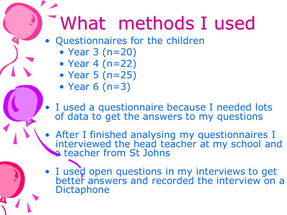 Data analysis On my questionnaire I had open and closed questions so I had to analyse them in different ways For the closed questions I tallied them I learnt how to code answers to open questions but I didn't have enough answers so I couldn't code them I used the data from my questionnaires to help me think of my questions for my interviews An adult listened to my interview recordings and typed them out – this is called transcribing I didn't code them because I only had two Instead I picked out the most important points
