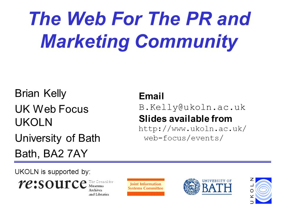 The Web For The PR and Marketing Community Brian Kelly UK Web Focus UKOLN University of Bath Bath, BA2 7AY UKOLN is supported by: Email B.Kelly@ukoln.ac.uk Slides available from http://www.ukoln.ac.uk/ web-focus/events/