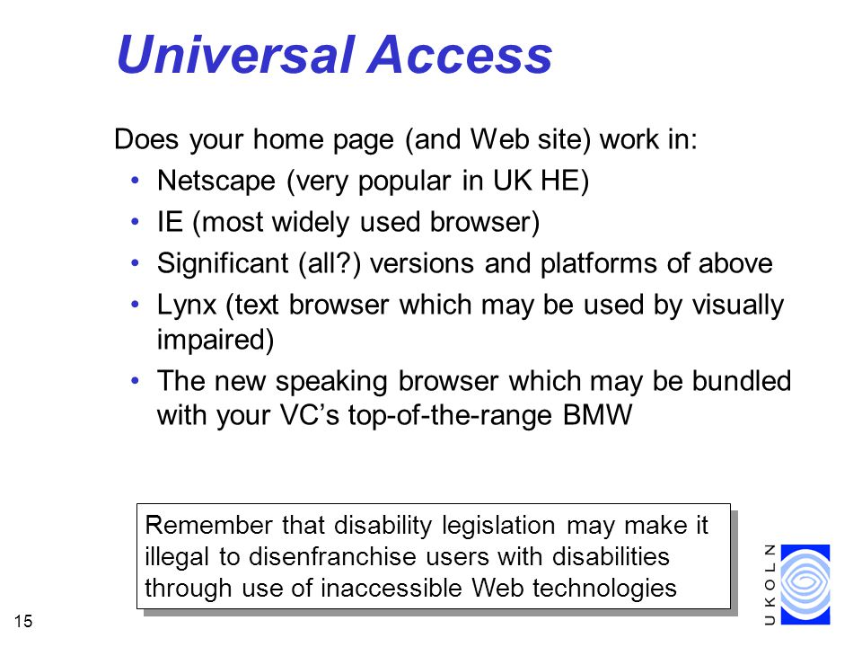 15 Universal Access Does your home page (and Web site) work in: Netscape (very popular in UK HE) IE (most widely used browser) Significant (all?) versions and platforms of above Lynx (text browser which may be used by visually impaired) The new speaking browser which may be bundled with your VC's top-of-the-range BMW Remember that disability legislation may make it illegal to disenfranchise users with disabilities through use of inaccessible Web technologies